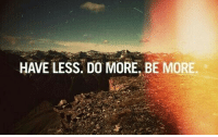 More, Have, and Less: HAVE LESS. DO MORE, BE MORE.