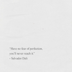 "Salvador Dali, Fear, and Never: Have no fear of perfection,  you'll never reach it.""  - Salvador Dali"