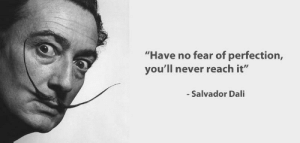 """great-quotes:  """"Have no fear of perfection…"""" -Salvador Dali [798x381]MORE COOL QUOTES!: """"Have no fear of perfection,  you'll never reach it""""  Salvador Dali great-quotes:  """"Have no fear of perfection…"""" -Salvador Dali [798x381]MORE COOL QUOTES!"""