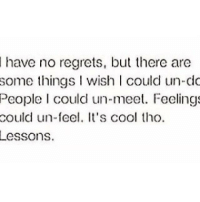 💯: have no regrets, but there are  some things wish could un-do  People I could un-meet. Feelings  could un-feel. It's cool tho.  Lessons. 💯