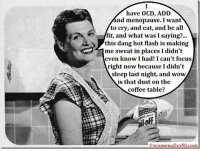 Crying, Memes, and Wow: have OCD, ADD  nd menopause. I want  to cry, and eat, and be all  fit, and what was I saying  this dang hot flash is making  me sweat in places I didn't  even know I had! I can't focus  right now because I didn't  sleep last night, and wow  is that dust on the  coffee table?  womenafter50.com