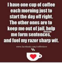 have one cup of coffee  each morning just to  start the day off right.  The other ones are to  Keep me out of jail, help  me form sentences,  and fuel my razor sharp Wit.  www.facebook.com/coffeelove Have a great weekend