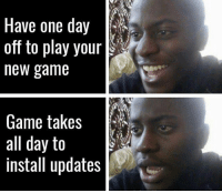 Tragic 😢: Have one day  off to play your  new game  Game takes  all day to  install updates Tragic 😢