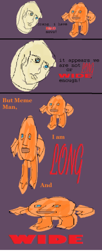 <p><em>LONG</em>and<strong>W I D E</strong></p>: have  orang, 1  BAD  ewsE  it appears we  are not  or  WIDE  enough!  But Meme  Man,  0A I  am  And <p><em>LONG</em>and<strong>W I D E</strong></p>