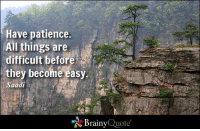 Memes, Patience, and Quotes: Have patience.  All things are  difficult before  they become easy.  aadi  Brainy  Quote Have patience. All things are difficult before they become easy. - Saadi https://www.brainyquote.com/quotes/quotes/s/saadi155337.html #brainyquote #QOTD #mountains #patience
