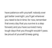 Be Proud Of Yourself: have patience with yourself. nobody ever  got better overnight. you'll get wherever  you need to be in time. for now, remember  that every day that you survive is a step  forward, and you have survived many  tough days that you thought wouldn't pass.  be proud of yourself & keep going