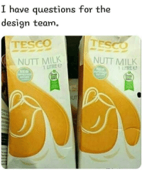 Design, Milk, and Tesco: have questions for the  design team.  TESCO TESCO  NUTT MILK  NUTT MILK  1 UTRE  1 LTRE  NEW  NEW  UT
