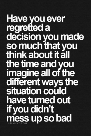 Bad, Time, and All of The: Have  regretted a  decision you made  so much that you  think about it all  the time and you  imagine all of the  different ways the  situation could  have turned out  if you didn't  mess up so bad  vou ever  HPLYRIKZ.COM