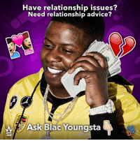 Advice, Memes, and Wshh: Have relationship issues?  Need relationship advice?  Ask Blac Youngsta  Colt Need Relationship Advice? Ask BlacYoungsta and you shall receive. Comment below with your questions👇 @blacyoungstafb RelationshipAdvice WSHH
