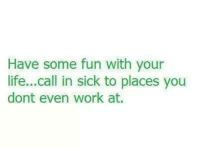Dank, Life, and Work: Have some fun with your  life...call in sick to places you  dont even work at.
