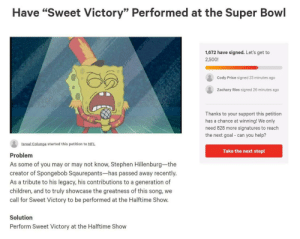 "Children, Nfl, and SpongeBob: Have ""Sweet Victory"" Performed at the Super Bowl  1,672 have signed. Let's get to  2,500!  Cody Price signed 23 minutes ago  Zachary Ries signed 26 minutes ago  Thanks to your support this petition  has a chance at winning! We only  need 828 more signatures to reach  the next goal can you help?  Isreal Colunga started this petition to NFL  Take the next step!  Problem  As some of you may or may not know, Stephen Hillenburg-the  creator of Spongebob Sqaurepants-has passed away recently.  As a tribute to his legacy, his contributions to a generation of  children, and to truly showcase the greatness of this song, we  call for Sweet Victory to be performed at the Halftime Show.  Solution  Perform Sweet Victory at the Halftime Show Petition to have song Sweet Victory from Spongebob performed at the Super Bowl"