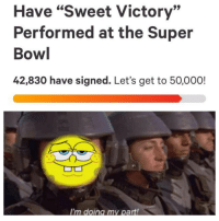 """Super Bowl, Bowl, and Super: Have """"Sweet Victory""""  Performed at the Super  Bowl  42,830 have signed. Let's get to 50,000!  I'm doing my part! This is bigger than us, do your part!"""