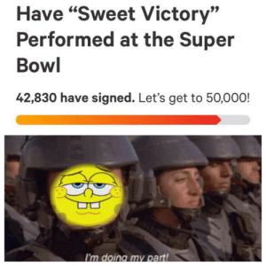 """Dank, Memes, and Super Bowl: Have """"Sweet Victory""""  Performed at the Super  Bowl  42,830 have signed. Let's get to 50,000!  I'm doing my part! This is bigger than us, do your part! by TangibleMemes MORE MEMES"""