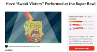 """Nfl, Super Bowl, and Goal: Have """"Sweet Victory"""" Performed at the Super Bowl  500,011 have signed. Let's get to  1,000,000!  signed 9 seconds ago  signed 10 seconds  ago  Thanks to your support this petition  has a chance at winning! We only  need 499,980 more signatures to  reach the next goal can you help?  Isreal Colunga started this petition to NFL and 1 other  Take the next step!  Problem WE DID IT! 500,000 signatures! Lets get it to a million!"""