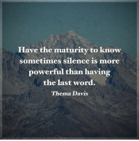 Memes, Last Words, and 🤖: Have the maturity to know  sometimes silence is more  powerful than having  the last word.  Thema Davis Have the maturity to know sometimes silence is more powerful than having the last word. - Thema Davis positiveenergyplus