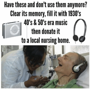Great idea https://t.co/2DWHEomvZn: Have these and don't use them anymore?  Clear its memory, fill it with 1930's  40's & 50's era music  then donate it  to a local nursing home. Great idea https://t.co/2DWHEomvZn