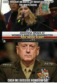 Madonna, Memes, and Fox News: HAVE THOUGHTANAWFULLOTABOUT BLOWING UP  THE WHITE HOUSE  MADONNA SPEAKS AT  WOMEN'S MARCH ON WASHINGTON  Fox NEWS ALERT  CASH ME OUSSIDE HOWBOWIDAT It's a bold strategy Cotton, let's see if it pays off for em.