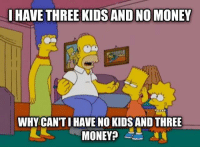 Money, Kids, and Three: HAVE THREE KIDS AND NO MONEY  WHY CAN'TI HAVE NO KIDS AND THREE