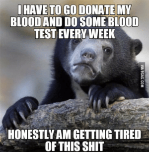 Shit, Test, and Blood Is: HAVE TO GO DONATE MY  BLOOD AND DO SOME BLOOD  TEST EVERY WEEK  HONESTLY AM GETTING TIRED  OFTHIS SHIT So they found out that my blood is resistant to malaria and dengue and after that
