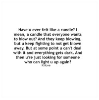 cant-deal: Have u ever felt like a candle? I  mean, a candle that everyone wants  to blow out? And they keep blowing,  but u keep fighting to not get blown  away. But at some point u can't deal  with it and everything gets dark. And  then u're just looking for someone  who can light u up again?  Krlove