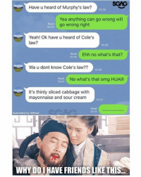 These kind of friends ah... really LAST WARNING SIA!!: Have u heard of Murphy's law?  10:28  Yea anything can go wrong will  go wrong right  10:20  Yeah! Ok have u heard of Cole's  law?  10:20  Ehh no what's that?  10:30  Wa u dont know Cole's law??  10:30  No what's that omg HUAlll  10:31  It's thinly sliced cabbage with  mayonnaise and sour cream  10 31  Submitted by Wilfred  WHY DOI HAVE FRIENDSLIKE THIS. These kind of friends ah... really LAST WARNING SIA!!