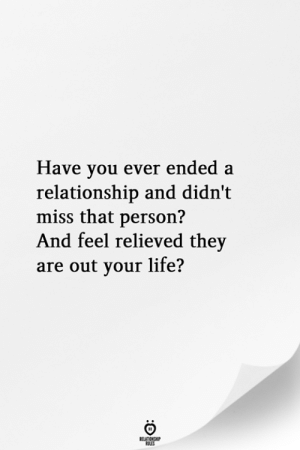 Life, They, and Person: Have vou ever ended a  relationship and didn't  miss that person?  And feel relieved they  are out your life?