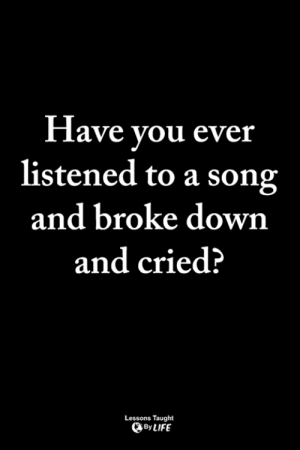 Life, Memes, and A Song: Have vou ever  listened to a song  and broke down  and cried?  Lessons Taught  By LIFE <3