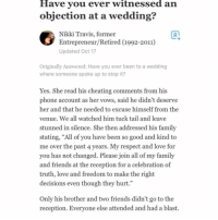 "Cheating, Family, and Friends: Have vou ever witnessed an  objection at a wedding?  Nikki Travis, former  Entrepreneur/Retired (1992-2011)  Updated Oct 17  1  Originally Answered: Have you ever been to a wedding  where someone spoke up to stop it?  Yes. She read his cheating comments from his  phone account as her vows, said he didn't deserve  her and that he needed to excuse himself from the  venue. We all watched him tuck tail and leave  stunned in silence, She then addressed his familv  stating, ""All of you have been so good and kind to  me over the past 4 years. My respect and love for  you has not changed. Please join all of my family  and friends at the reception for a celebration of  truth, love and freedom to make the right  decisions even though they hurt.""  Only his brother and two friends didn't go to the  reception. Evervone else attended and had a blast. His brother a hoe too"