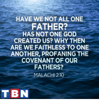 God, Memes, and Kindness: HAVE WE NOT ALL ONE  FATHER?  HAS NOT ONE GOD  CREATED US? WHY THEN  ARE WE FAITHLESS TO ONE  ANOTHER, PROFANING THE  COVENANT OF OUR  FATHERS?  MALACHI 2:10  TBN Be kind to one another!