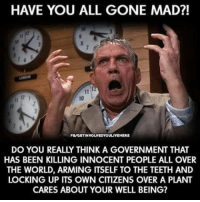 Memes, Ups, and World: HAVE YOU ALL GONE MAD?!  PILVOETINVOLVEDYOULLIVEHER  DO YOU REALLY THINK AGOVERNMENT THAT  HAS BEEN KILLING INNOCENT PEOPLE ALL OVER  THE WORLD, ARMING ITSELF TO THE TEETH AND  LOCKING UP ITS OWN CITIZENS OVER A PLANT  CARES ABOUT YOUR WELL BEING? https://youtu.be/ZPHSXUS0_1c