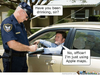 Apple, Drinking, and Memes: Have you been  drinking, sir?  No, officer  I'm just using  Apple maps.  memecenter-com www.memecenter.com