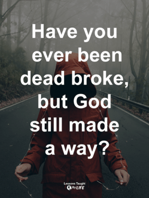 <3: Have you  ever been  dead broke,  but God  still made  a way?  Lessons Taught  By LIFE <3