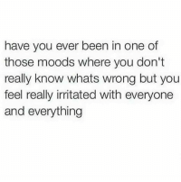 💯 Mood as fuck..✌😬: have you ever been in one of  those moods where you don't  really know whats wrong but you  feel really irritated with everyone  and everything 💯 Mood as fuck..✌😬