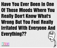 Ever felt like this?: Have You Ever Been In One  Of Those Moods Where You  Really Don't Know What's  Wrong But You Feel Really  Irritated With Everyone And  Everything??  D (5  RV CJ  RVCJ, COM Ever felt like this?