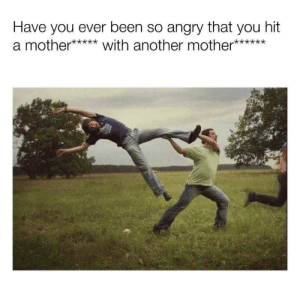 Reddit, Angry, and Been: Have you ever been so angry that you hit  a mother***with another mother***** Me when I'm angry