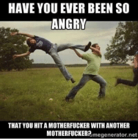 Very much so yes~Fives: HAVE YOU EVER BEEN SO  ANGRY  THAT YOU HITA MOTHERFUCKER WITH ANOTHER  MOTHERFUCKER?  megenerator.net Very much so yes~Fives