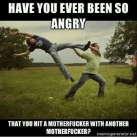 have you ever: HAVE YOU EVER BEEN SO  ANGRY  THAT YOU HITA MOTHERFUCKER WITH ANOTHER  MOTHERFUCKER?  memegenerator net