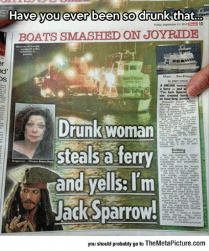 srsfunny:Ever Been So Drunk…: Have you ever been so drunk that..  BOATS SMASHIED ON JOYRIDE  Os  Drunk woman  steals a ferry  and yells: Tm  Jack Sparrow!  you should probably go to TheMetaPicture.comm srsfunny:Ever Been So Drunk…