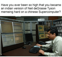 -Freudolento: Have you ever been so high that you became  an indian version of Neil deGrasse Tyson  memeing hard on a chinese Supercomputer?  GRI COMPUTING -Freudolento