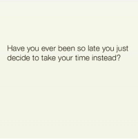 Time, Hood, and Been: Have you ever been so late you just  decide to take your time instead? Have you done this?  😂