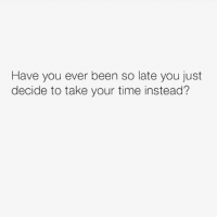 Time, Been, and Who: Have you ever been so late you just  decide to take your time instead? Who's done this? 😂 https://t.co/dTiAUzqQu0
