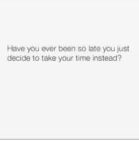Life, Memes, and Live: Have you ever been so late you just  decide to take your time instead? I live my life like this.