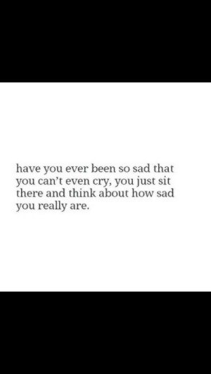 Sad, Been, and How: have you ever been so sad that  you can't even cry, you just sit  there and think about how sad  you really are