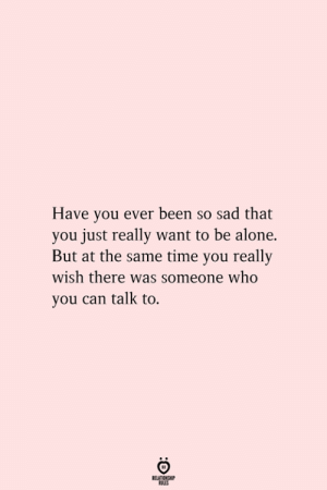Being Alone, Time, and Sad: Have you ever been so sad that  you just really want to be alone.  But at the same time you really  wish there was someone who  you can talk to.  RELATIONSHIP  ES