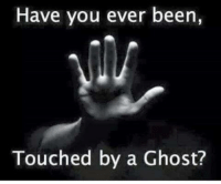 Ghost: Have you ever been,  Touched by a Ghost?