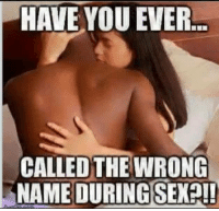 *shannon*  ?????????: HAVE YOU EVER.  CALLED THE WRONG  NAME DURING SEX?!! *shannon*  ?????????