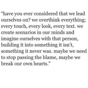 "Break, Hearts, and Text: ""have you ever considered that we lead  ourselves on? we overthink everything  every touch, every look, every text. we  create scenarios in our minds and  imagine ourselves with that person,  building it into something it isn't,  something it never was. maybe we need  to stop passing the blame, maybe we  break our own hearts."""