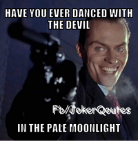 have you ever: HAVE YOU EVER DANCED WITH  THE DEVIL  IN THE PALE MOONLIGHT