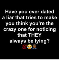 😂😂😂😂😒: Have you ever dated  a liar that tries to make  you think you're the  crazy one for noticing  that THEY  always be lying  100 😂😂😂😂😒
