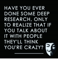Crazy, Memes, and Time: HAVE YOU EVER  DONE SOME DEEP  RESEARCH, ONLY  TO REALIZE THAT IF  YOU TALK ABOUT  IT WITH PEOPLE  THEY'LL THINK  YOU'RE CRAZY? All the time😂